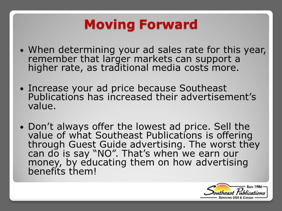 Moving Forward When determining your ad sales rate for this year, remember that larger markets can support a higher rate, as traditional media costs more.