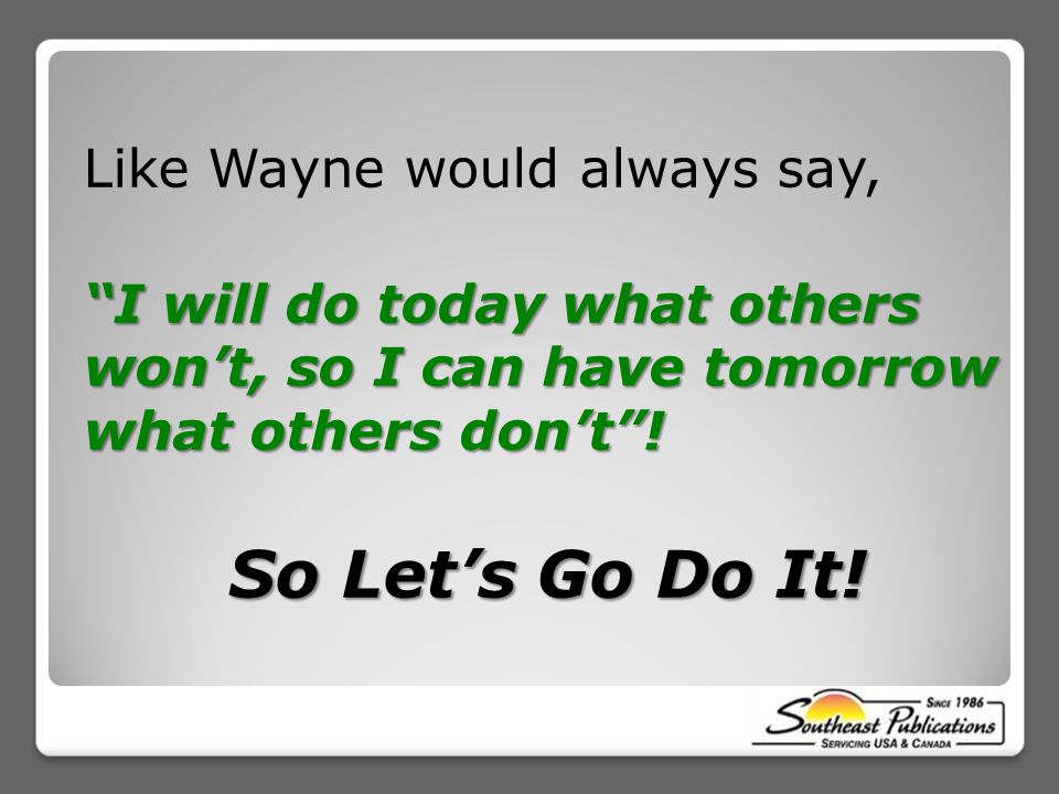 Like Wayne would always say, I will do today what others won't, so I can have tomorrow what others don't .
