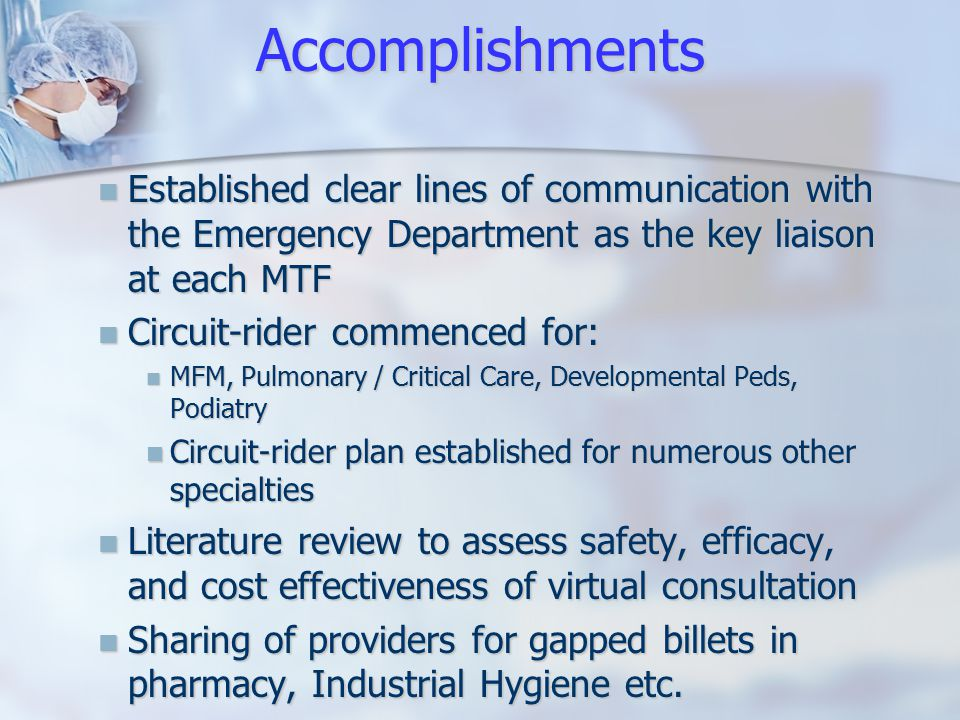 Accomplishments Established clear lines of communication with the Emergency Department as the key liaison at each MTF Established clear lines of communication with the Emergency Department as the key liaison at each MTF Circuit-rider commenced for: Circuit-rider commenced for: MFM, Pulmonary / Critical Care, Developmental Peds, Podiatry MFM, Pulmonary / Critical Care, Developmental Peds, Podiatry Circuit-rider plan established for numerous other specialties Circuit-rider plan established for numerous other specialties Literature review to assess safety, efficacy, and cost effectiveness of virtual consultation Literature review to assess safety, efficacy, and cost effectiveness of virtual consultation Sharing of providers for gapped billets in pharmacy, Industrial Hygiene etc.