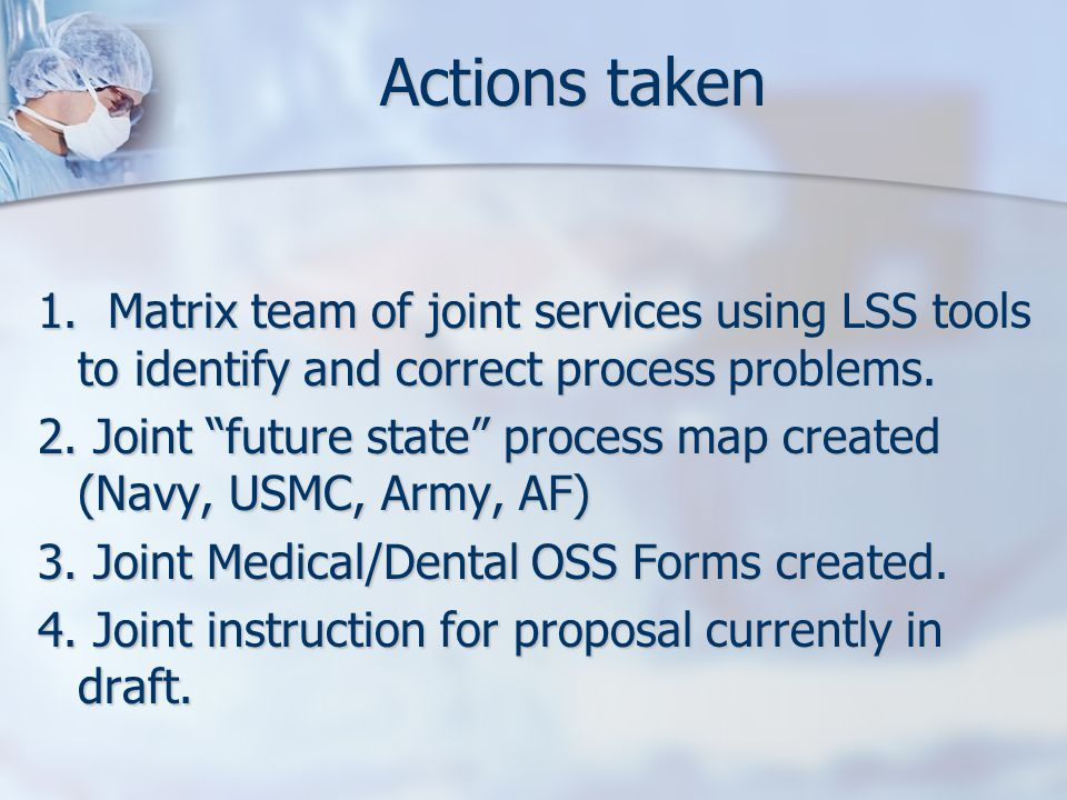 "Actions taken 1. Matrix team of joint services using LSS tools to identify and correct process problems. 2. Joint ""future state"" process map created ("