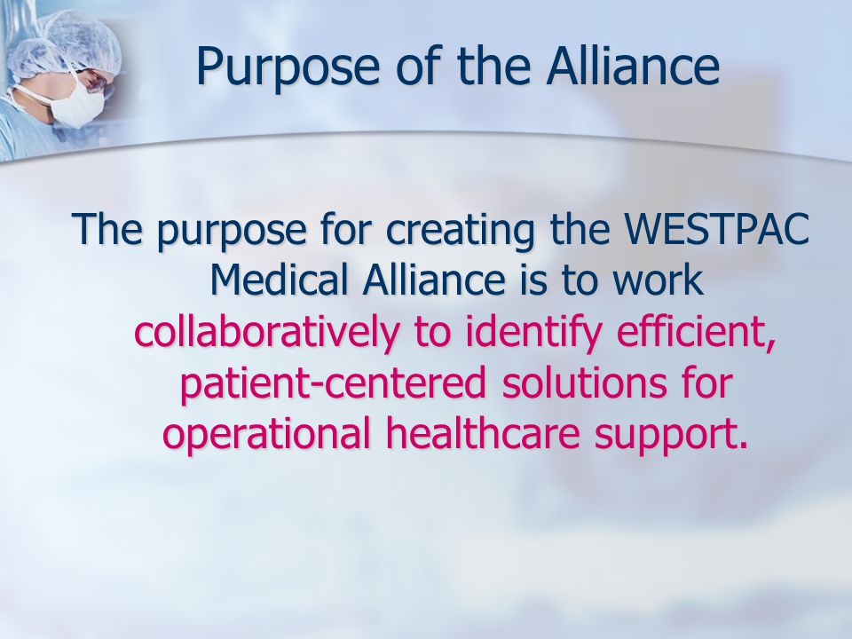 Purpose of the Alliance The purpose for creating the WESTPAC Medical Alliance is to work collaboratively to identify efficient, patient-centered solutions for operational healthcare support.
