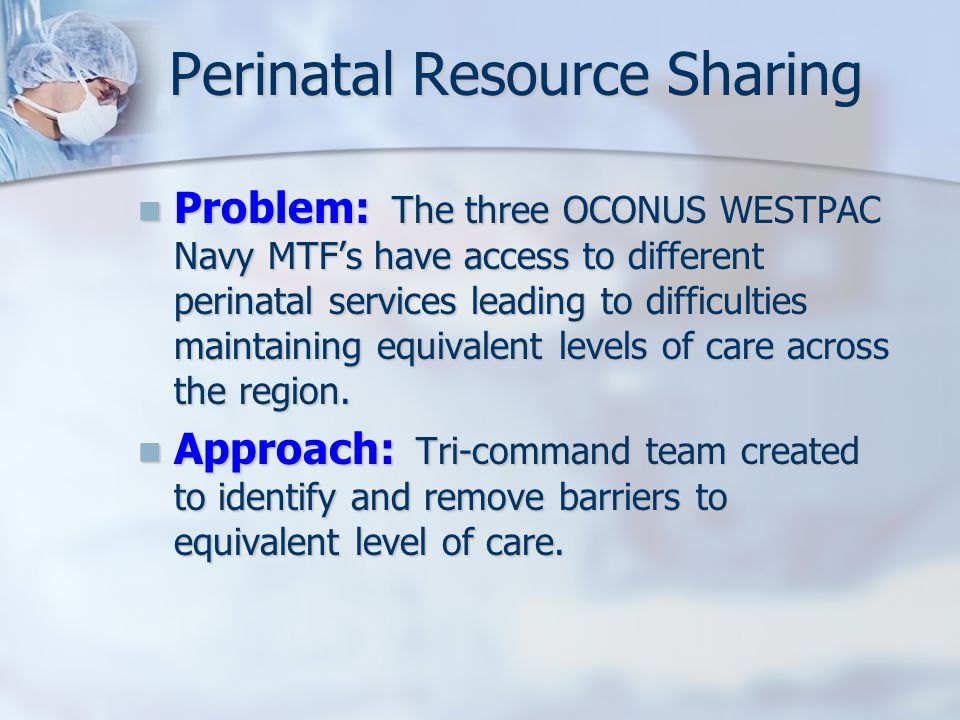 Perinatal Resource Sharing Problem: The three OCONUS WESTPAC Navy MTF's have access to different perinatal services leading to difficulties maintaining equivalent levels of care across the region.