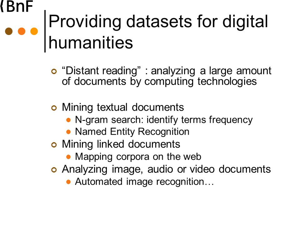 Providing datasets for digital humanities Distant reading : analyzing a large amount of documents by computing technologies Mining textual documents N-gram search: identify terms frequency Named Entity Recognition Mining linked documents Mapping corpora on the web Analyzing image, audio or video documents Automated image recognition…