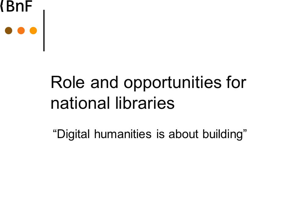 Role and opportunities for national libraries Digital humanities is about building