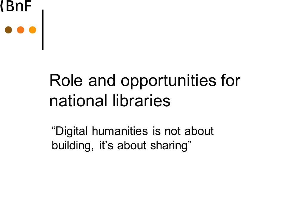 Role and opportunities for national libraries Digital humanities is not about building, it's about sharing