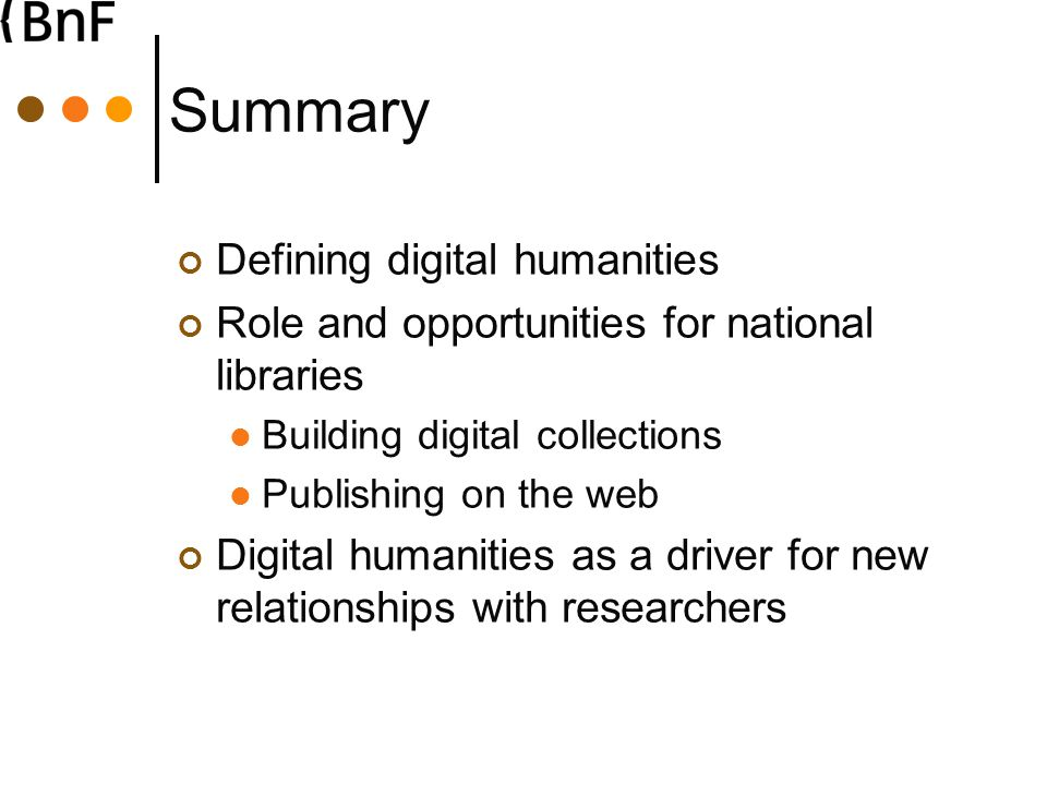 Summary Defining digital humanities Role and opportunities for national libraries Building digital collections Publishing on the web Digital humanities as a driver for new relationships with researchers
