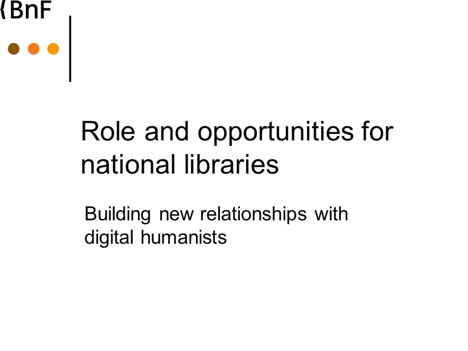 Role and opportunities for national libraries Building new relationships with digital humanists