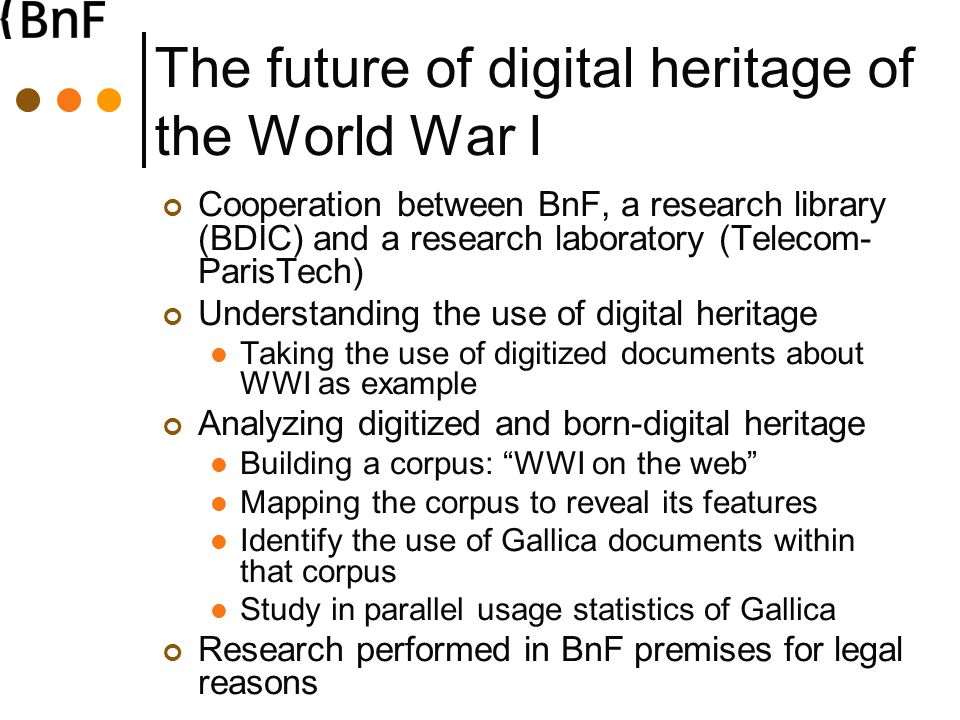 The future of digital heritage of the World War I Cooperation between BnF, a research library (BDIC) and a research laboratory (Telecom- ParisTech) Understanding the use of digital heritage Taking the use of digitized documents about WWI as example Analyzing digitized and born-digital heritage Building a corpus: WWI on the web Mapping the corpus to reveal its features Identify the use of Gallica documents within that corpus Study in parallel usage statistics of Gallica Research performed in BnF premises for legal reasons