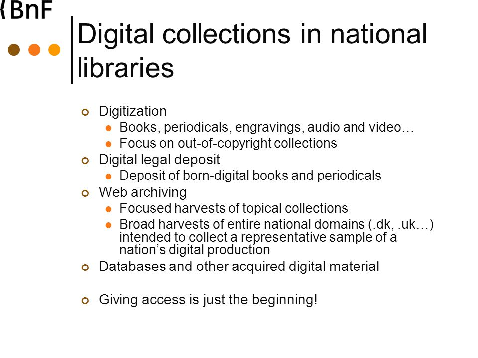 Digital collections in national libraries Digitization Books, periodicals, engravings, audio and video… Focus on out-of-copyright collections Digital legal deposit Deposit of born-digital books and periodicals Web archiving Focused harvests of topical collections Broad harvests of entire national domains (.dk,.uk…) intended to collect a representative sample of a nation's digital production Databases and other acquired digital material Giving access is just the beginning!