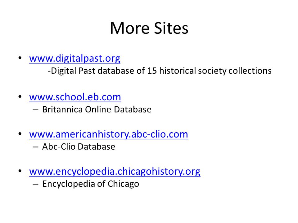 More Sites www.digitalpast.org -Digital Past database of 15 historical society collections www.school.eb.com – Britannica Online Database www.americanhistory.abc-clio.com – Abc-Clio Database www.encyclopedia.chicagohistory.org – Encyclopedia of Chicago