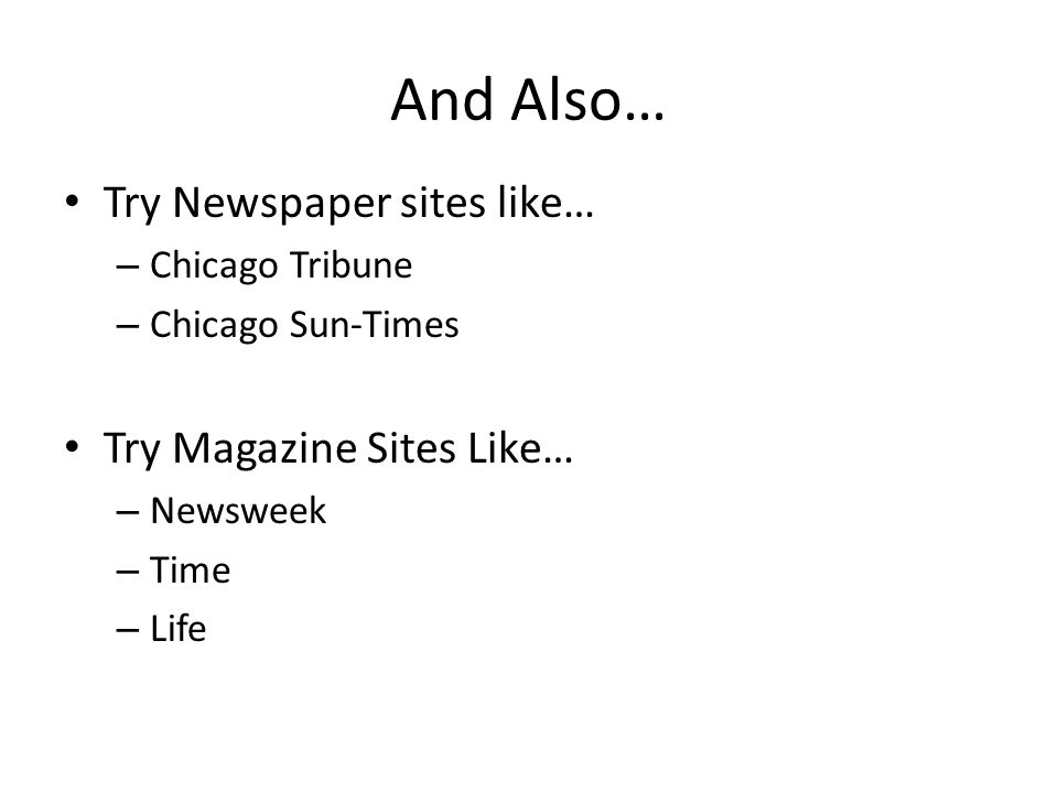 And Also… Try Newspaper sites like… – Chicago Tribune – Chicago Sun-Times Try Magazine Sites Like… – Newsweek – Time – Life