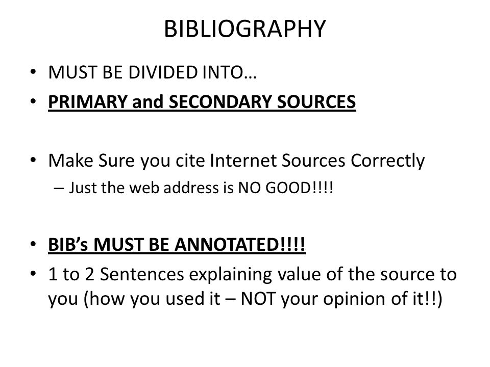 BIBLIOGRAPHY MUST BE DIVIDED INTO… PRIMARY and SECONDARY SOURCES Make Sure you cite Internet Sources Correctly – Just the web address is NO GOOD!!!.