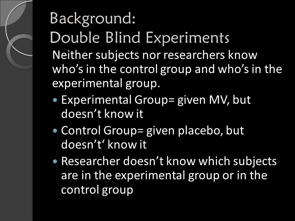 Background: Double Blind Experiments Why do we use a double blind experiment.