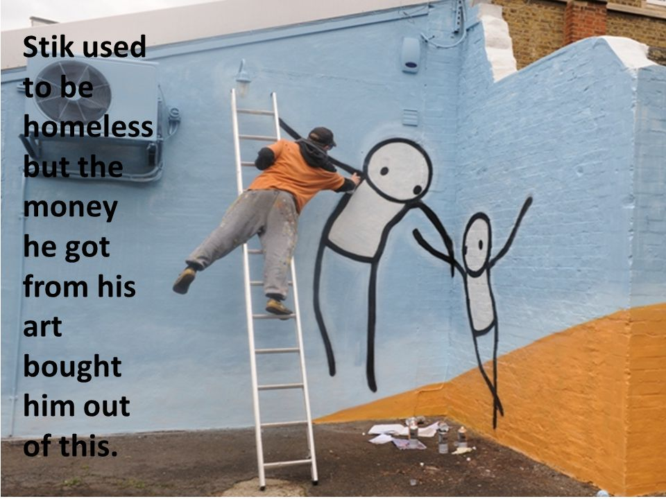 Stik used to be homeless but the money he got from his art bought him out of this.