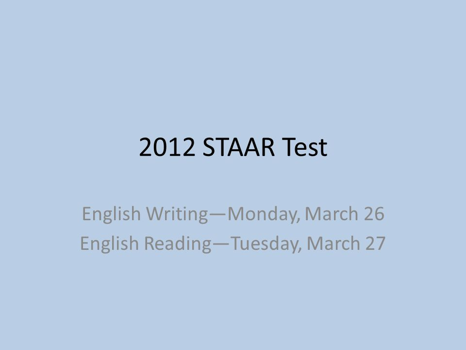 2012 STAAR Test English Writing—Monday, March 26 English Reading—Tuesday, March 27