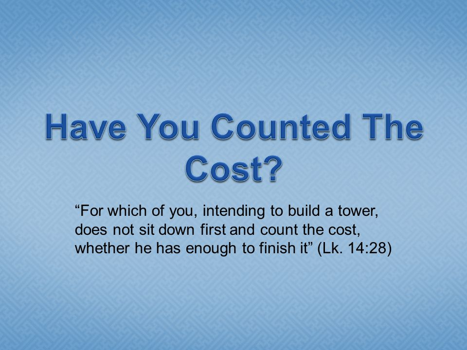 """For which of you, intending to build a tower, does not sit down first and count the cost, whether he has enough to finish it"" (Lk. 14:28)"