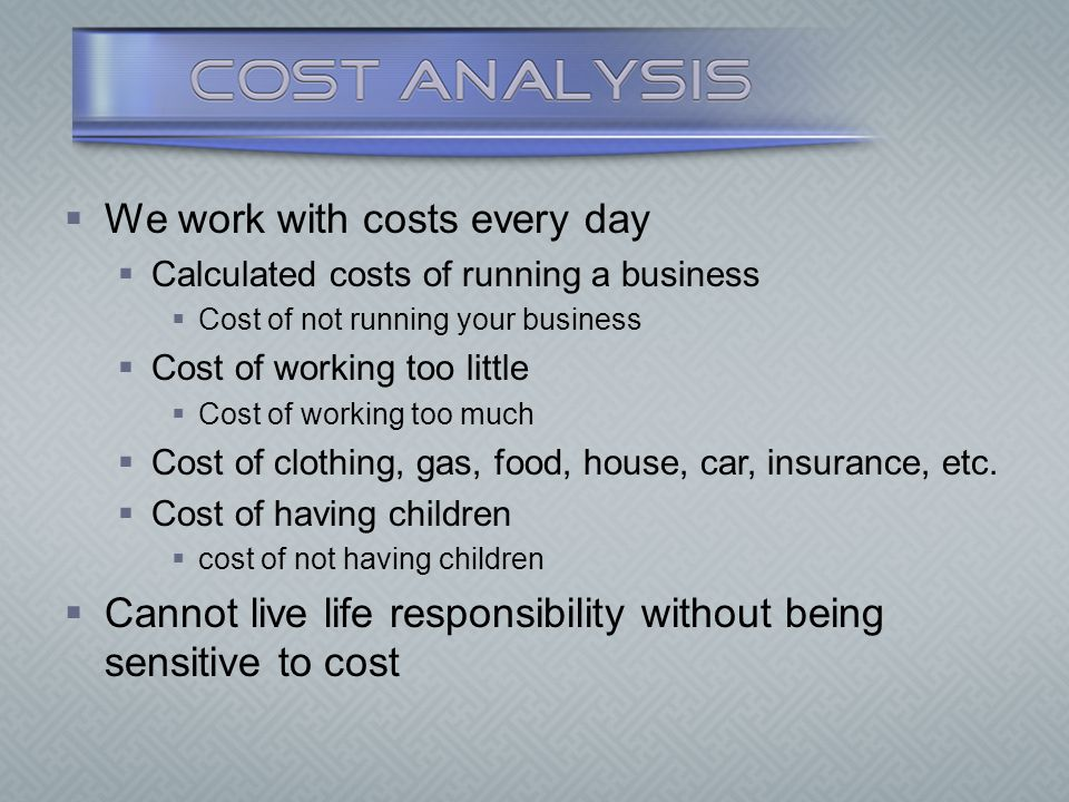  We work with costs every day  Calculated costs of running a business  Cost of not running your business  Cost of working too little  Cost of wor