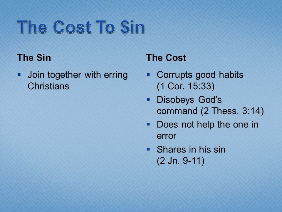 The Sin  Join together with erring Christians The Cost  Corrupts good habits (1 Cor. 15:33)  Disobeys God's command (2 Thess. 3:14)  Does not help