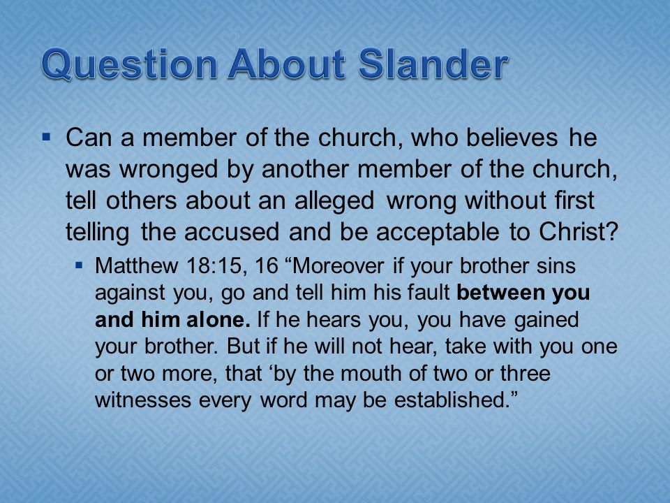  Can a member of the church, who believes he was wronged by another member of the church, tell others about an alleged wrong without first telling the accused and be acceptable to Christ.