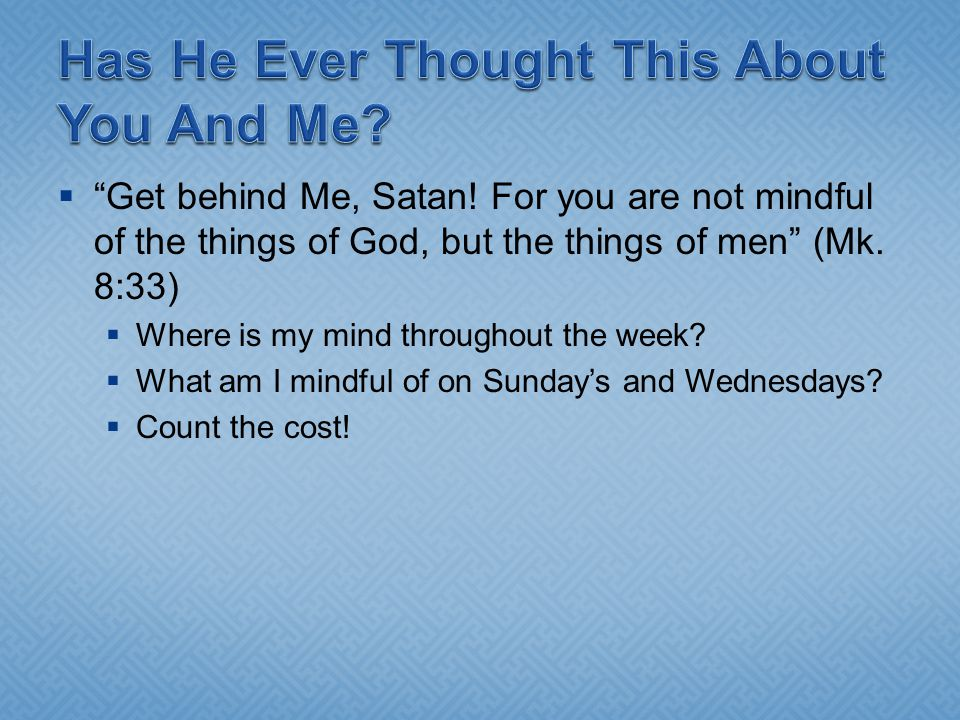 " ""Get behind Me, Satan! For you are not mindful of the things of God, but the things of men"" (Mk. 8:33)  Where is my mind throughout the week?  Wha"