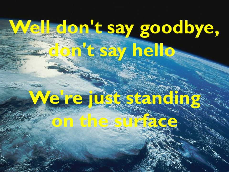 Well don't say goodbye, don't say hello We're just standing on the surface
