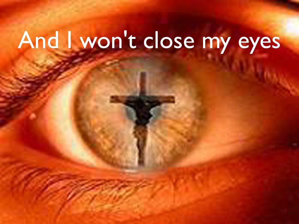 And I won t close my eyes