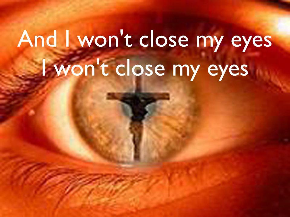 And I won t close my eyes I won t close my eyes