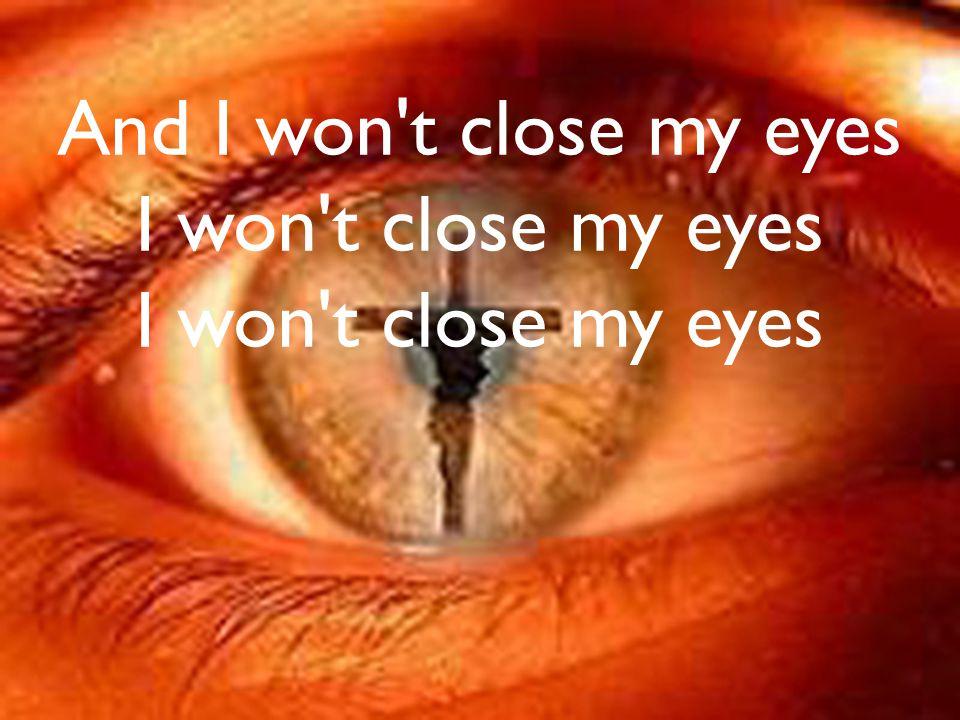 And I won t close my eyes I won t close my eyes I won t close my eyes