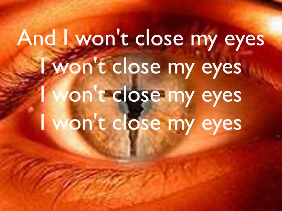 And I won t close my eyes I won t close my eyes I won t close my eyes I won t close my eyes