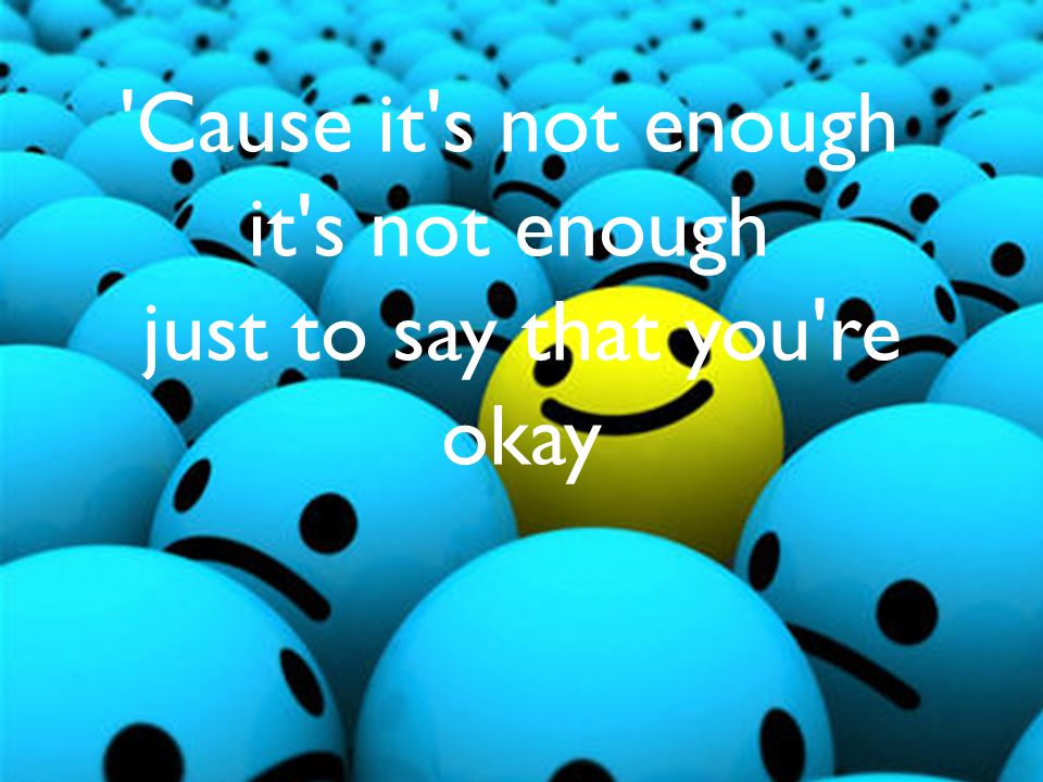 'Cause it's not enough it's not enough just to say that you're okay