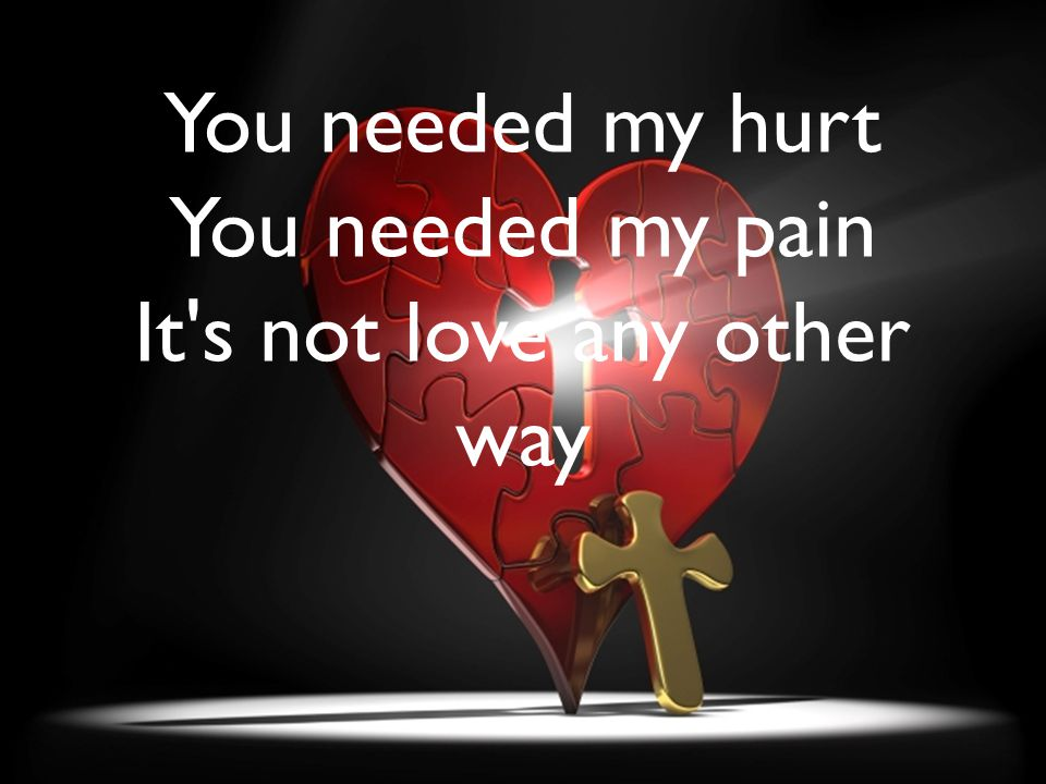 You needed my hurt You needed my pain It s not love any other way