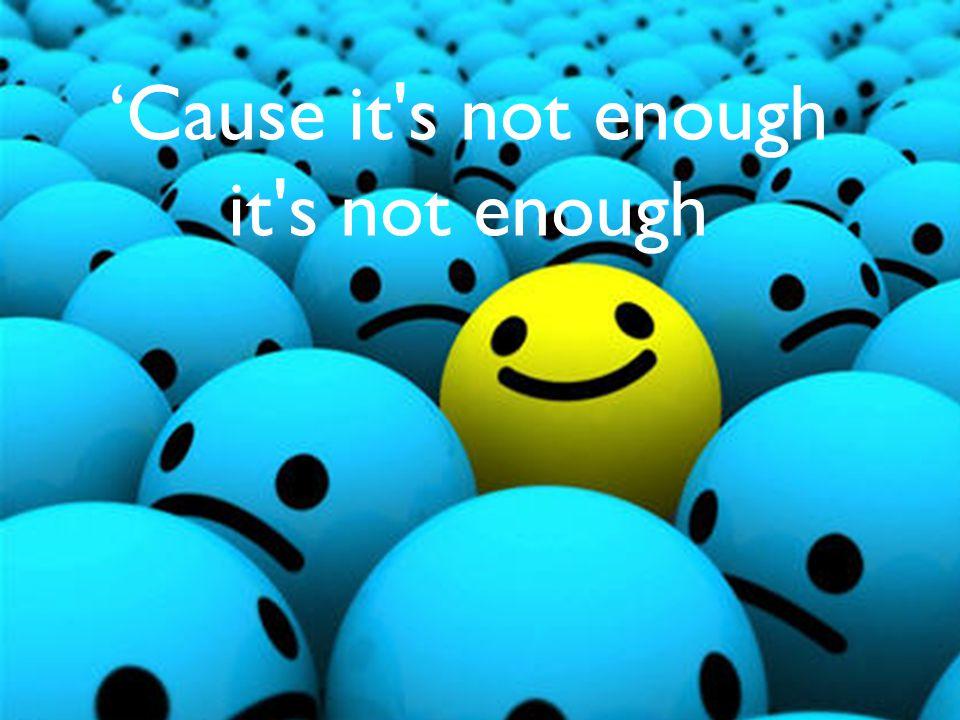'Cause it s not enough it s not enough