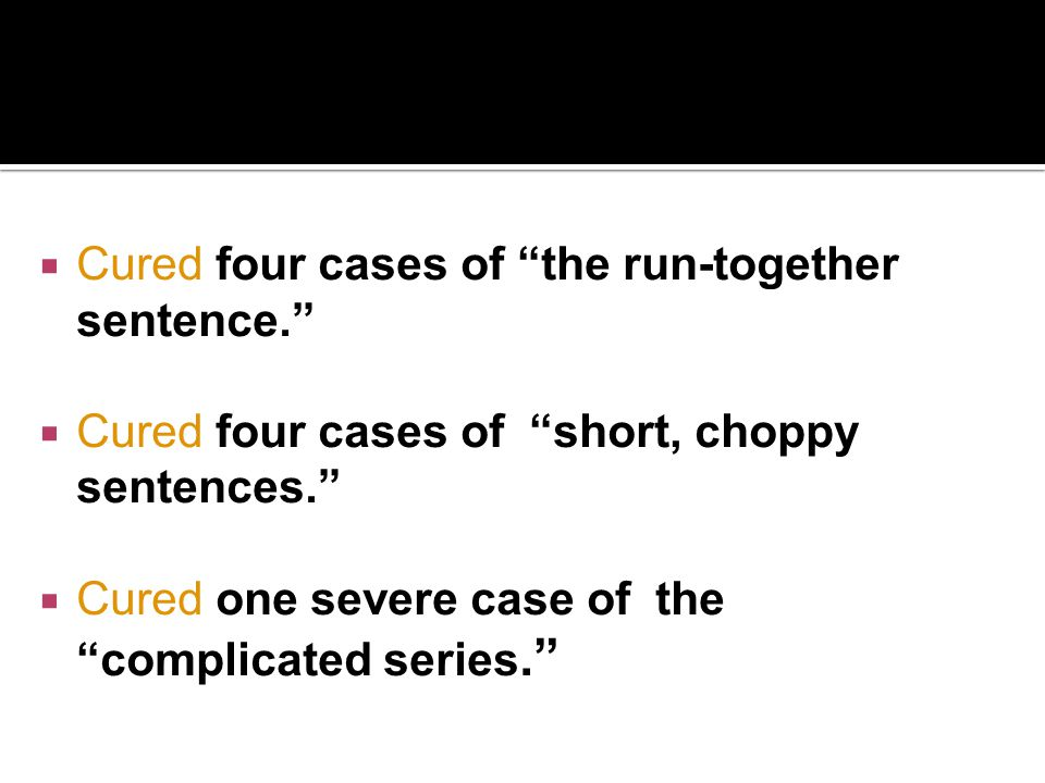 """ Cured four cases of """"the run-together sentence.""""  Cured four cases of """"short, choppy sentences.""""  Cured one severe case of the """"complicated series"""