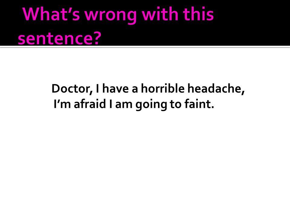 Doctor, I have a horrible headache, I'm afraid I am going to faint.