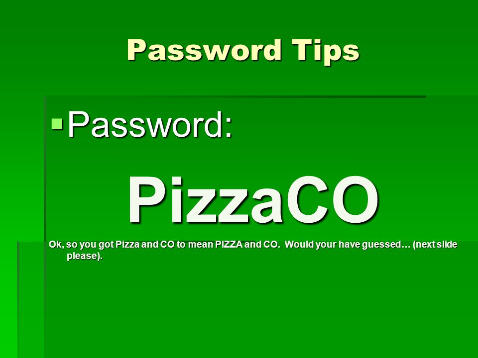Password Tips  Password: PizzaCO Ok, so you got Pizza and CO to mean PIZZA and CO.