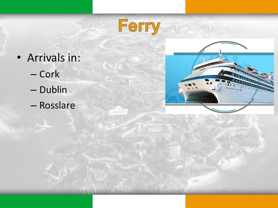 Arrivals in: – Cork – Dublin – Rosslare