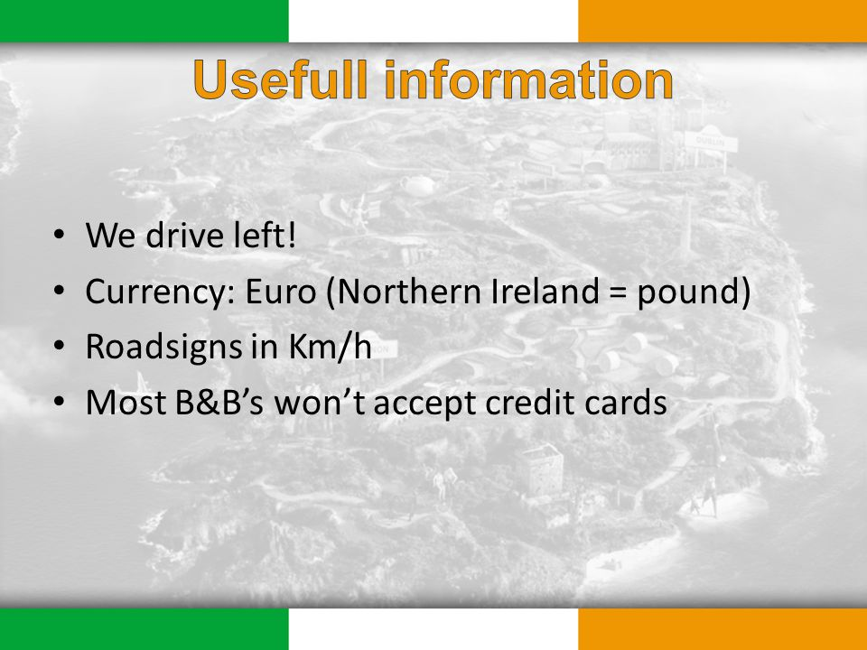We drive left! Currency: Euro (Northern Ireland = pound) Roadsigns in Km/h Most B&B's won't accept credit cards