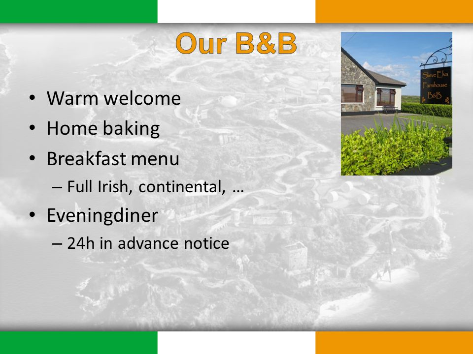 Warm welcome Home baking Breakfast menu – Full Irish, continental, … Eveningdiner – 24h in advance notice