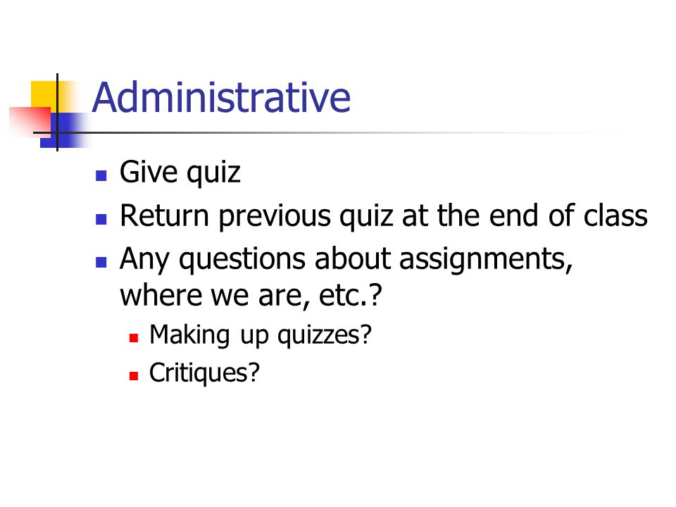 Administrative Give quiz Return previous quiz at the end of class Any questions about assignments, where we are, etc..