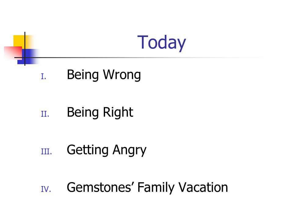 Today I. Being Wrong II. Being Right III. Getting Angry IV. Gemstones' Family Vacation