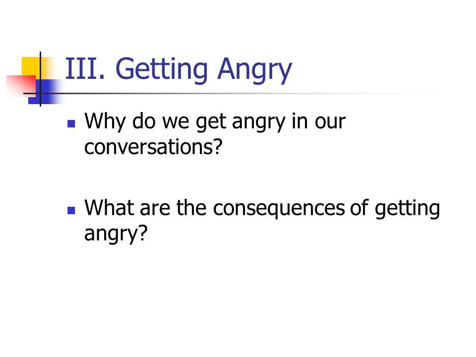 III. Getting Angry Why do we get angry in our conversations.
