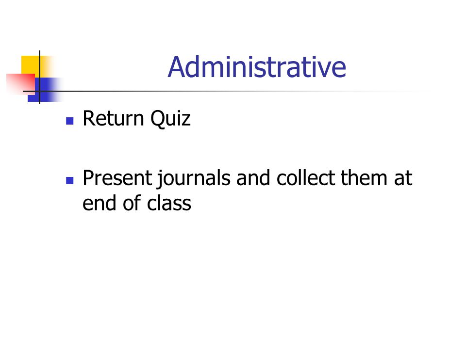 Administrative Return Quiz Present journals and collect them at end of class