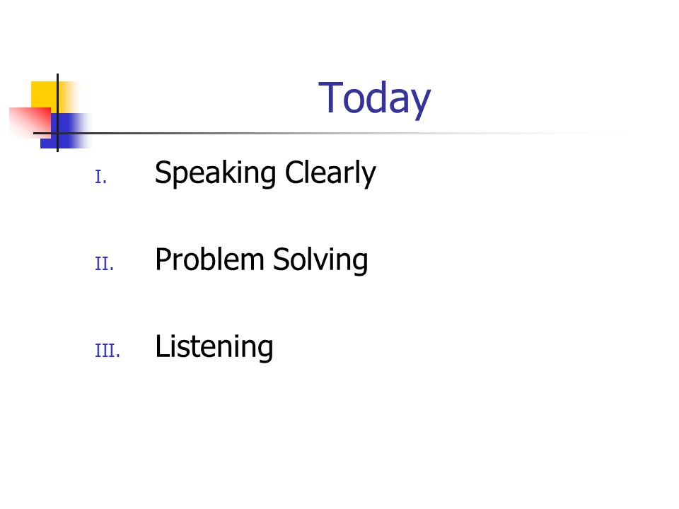 Today I. Speaking Clearly II. Problem Solving III. Listening