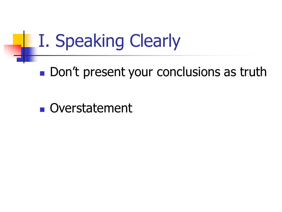 I. Speaking Clearly Don't present your conclusions as truth Overstatement
