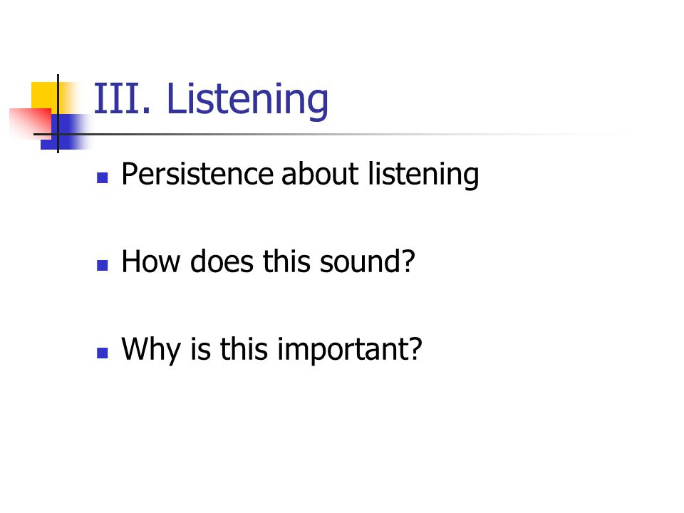 III. Listening Persistence about listening How does this sound Why is this important