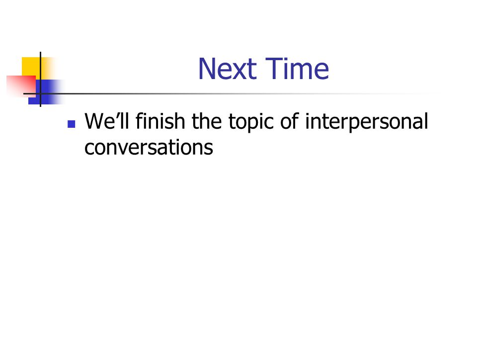 Next Time We'll finish the topic of interpersonal conversations