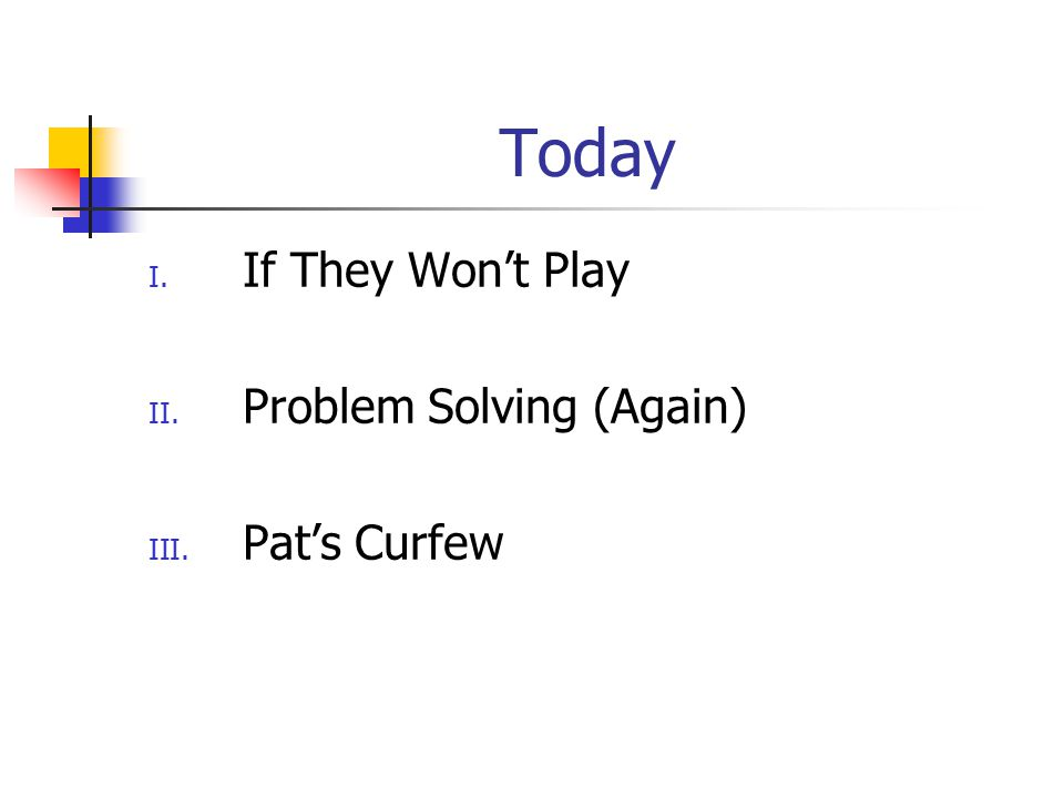 Today I. If They Won't Play II. Problem Solving (Again) III. Pat's Curfew