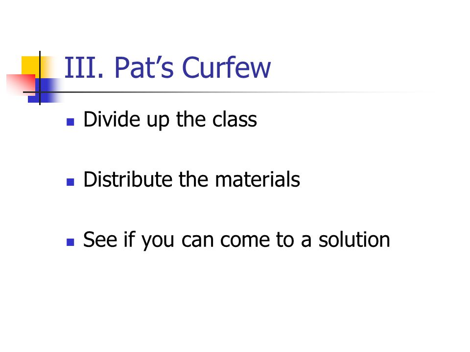 III. Pat's Curfew Divide up the class Distribute the materials See if you can come to a solution