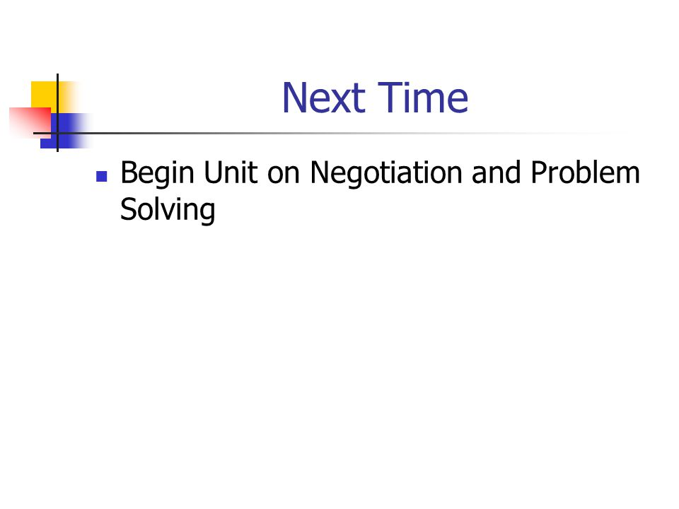 Next Time Begin Unit on Negotiation and Problem Solving