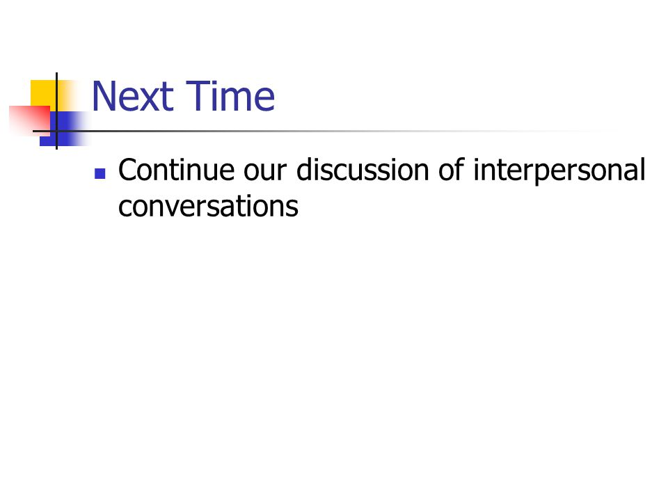 Next Time Continue our discussion of interpersonal conversations